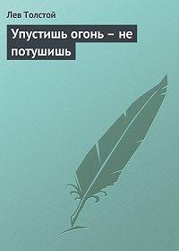 Лев Толстой - Упустишь огонь – не потушишь