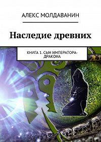 Алекс Молдаванин - Наследие древних. Книга 1. Сын императора-дракона