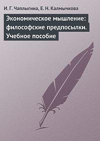Ирина Чаплыгина, Елена Калмычкова - Экономическое мышление: философские предпосылки. Учебное пособие