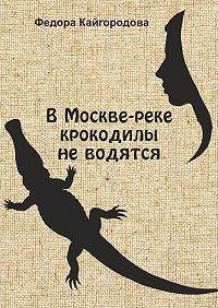 Федора Кайгородова -В Москве-реке крокодилы не водятся