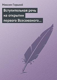 Максим Горький -Вступительная речь на открытии первого Всесоюзного съезда советских писателей 17 августа 1934 года