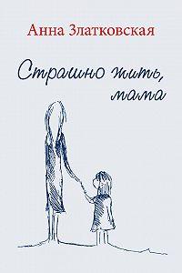 Анна Златковская -Страшно жить, мама