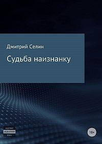 Дмитрий Селин -Судьба наизнанку