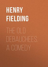 Henry Fielding -The Old Debauchees. A Comedy