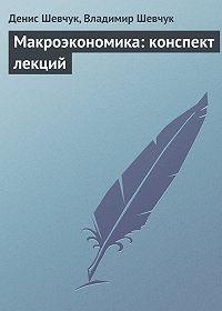 Денис Шевчук, Владимир Шевчук - Макроэкономика: конспект лекций