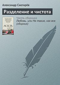 Александр Снегирёв -Разделение и чистота