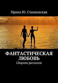 Ирина Станковская -Фанастическая любовь. Сборник рассказов