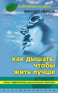 Виктор Аврамович Сафонов -Как дышать, чтобы жить лучше. Самые эффективные дыхательные практики