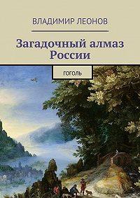Владимир Леонов -Загадочный алмаз России. Гоголь