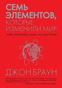 Джон Браун -Семь элементов, которые изменили мир