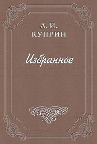 Александр Куприн -Наше оправдание (о Толстом)