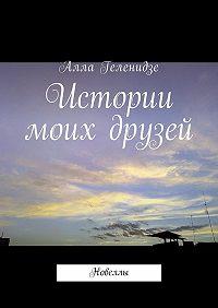 Алла Геленидзе -Истории моих друзей. Новеллы