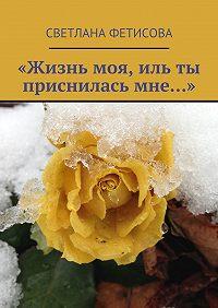 Светлана Фетисова - «Жизнь моя, иль ты присниласьмне…»