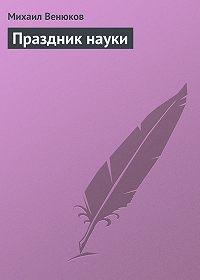 Михаил Венюков -Праздник науки