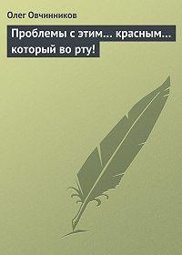 Олег Овчинников - Проблемы с этим… красным… который во рту!