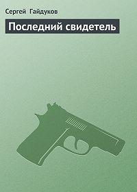 Сергей Гайдуков -Последний свидетель