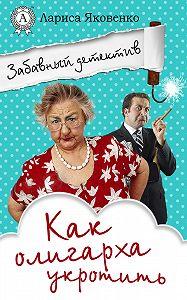 Лариса Яковенко -Как олигарха укротить