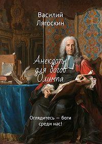 Василий Лягоскин -Анекдоты для богов Олимпа. Оглядитесь– боги срединас!