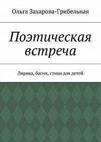 Ольга Захарова-Грибельная -Поэтическая встреча. Лирика, басни, стихи для детей