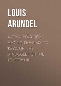 Louis Arundel -Motor Boat Boys Among the Florida Keys; Or, The Struggle for the Leadership