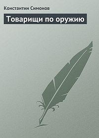 Константин Симонов - Товарищи по оружию