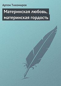 Артем Тихомиров -Материнская любовь, материнская гордость