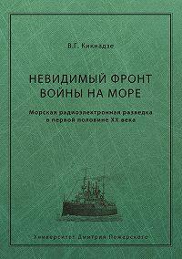 Владимир Кикнадзе -Невидимый фронт войны на море. Морская радиоэлектронная разведка в первой половине ХХ века