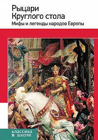 Е. Назарова - Рыцари Круглого стола. Мифы и легенды народов Европы