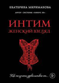 Екатерина Мириманова -Интим. Женский взгляд. Как получать удовольствие от…