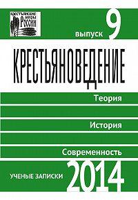 Коллектив авторов -Крестьяноведение. Теория. История. Современность. Выпуск 9. 2014
