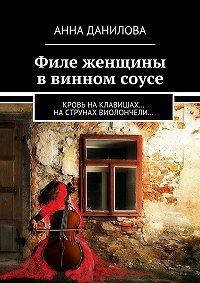 Анна Данилова -Филе женщины в винном соусе. Кровь наклавишах… наструнах виолончели…