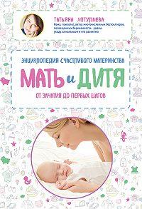 Татьяна Аптулаева - Мать и дитя. Энциклопедия счастливого материнства от зачатия до первых шагов