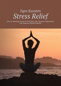 Egor Kuzmin -Stress Relief. How to Manage Stress in Everyday Life, Prevent Depression and Improve Mental Health