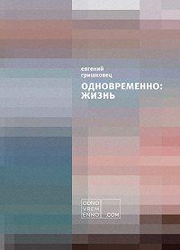 Евгений Гришковец - Одновременно: жизнь