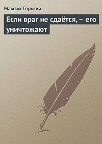 Максим Горький - Если враг не сдаётся,– его уничтожают