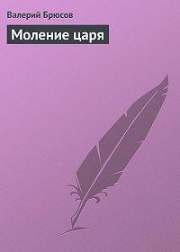 Валерий Брюсов -Моление царя