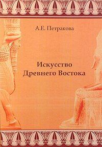 А. Е. Петракова - Искусство Древнего Востока: учебное пособие