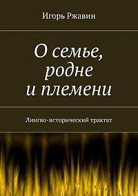 Игорь Ржавин -О семье, родне и племени. Лингво-исторический трактат