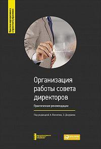 Коллектив авторов -Организация работы совета директоров: Практические рекомендации