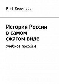 В. Болоцких -История России всамом сжатомвиде. Учебное пособие