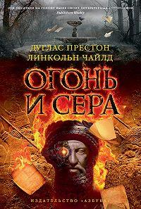 Линкольн Чайлд, Дуглас Престон - Огонь и сера