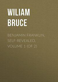 Wiliam Bruce -Benjamin Franklin, Self-Revealed, Volume 1 (of 2)