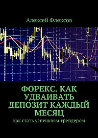 Алексей Флексов -Форекс. Как удваивать депозит каждый месяц. Как стать успешным трейдером