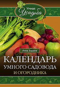 Анна Зорина -Календарь умного садовода и огородника