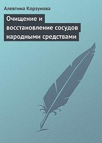 Алевтина Корзунова - Очищение и восстановление сосудов народными средствами
