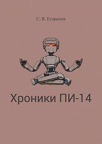 Сергей Егорычев - Хроники Пи-14. Часть первая и вторая