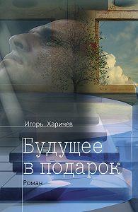 Игорь Харичев -Будущее в подарок