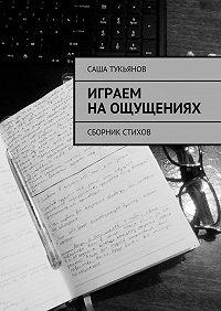 Саша Тукьянов -Играем наощущениях. Сборник стихов