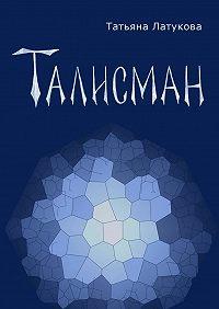 Татьяна Латукова - Талисман. Волшебные вещиI