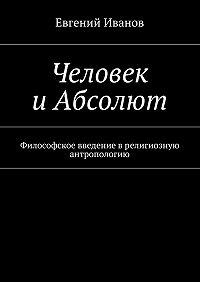 Евгений Иванов -Человек иАбсолют. Философское введение врелигиозную антропологию